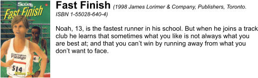Fast Finish (1998 James Lorimer & Company, Publishers, Toronto. ISBN 1-55028-640-4)  Noah, 13, is the fastest runner in his school. But when he joins a track club he learns that sometimes what you like is not always what you are best at; and that you can't win by running away from what you don't want to face.