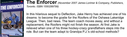 The Enforcer (November 2007 James Lorimer & Company, Publishers,  Toronto. ISBN 1550289799)  In this hilarious sequel to Deflection, Jake Henry has achieved one of his  dreams: to become the goalie for the Roofers of the Oshawa Lakeridge  League. Then, bad news. The team coach moves away, and without a  replacement, the Roofers might not finish the season. At first Jake is  relieved when one of his three hockey-crazy grandfathers steps into the  role. But can the team adapt to Grandpa P.J.'s old-school methods?